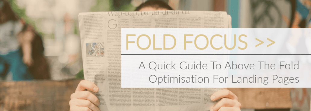 blog image of man holding newspaper in front of his face ovelayed with blog title: fold focus, a quick guide to above the fold optimisation for landing pages
