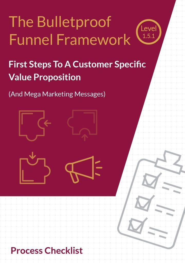 The Bulletproof Funnel Framework Level 1.5.1 - First Steps: How To Create A Value Proposition Statement (and mega marketing messages) Checklist
