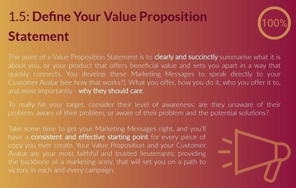 1.5.1: Customer Specific Value Proposition Checklist. The point of a Value Proposition Statement is to clearly and succinctly summarise what it is about you, or your product that offers value (Value Proposition) to the customer, and/or sets you apart (Unique Selling Proposition). You develop your Marketing Messages to speak directly to your Customer Avatar (see how that works?). What you offer, who you offer it to, and most importantly - why they should care. To really hit your target customer, consider their level of awareness: are they unaware of their problem, aware of their problem, or aware of their problem and the potential solutions? Take some time to get your Value Proposition Statement right, and you'll have a consistent and effective starting point for every piece of copy you ever create. Your Value Proposition Statement and your Customer Avatar are your most faithful and trusted lieutenants; providing the backbone of a marketing army, that will set you on a path to victory in each and every campaign.