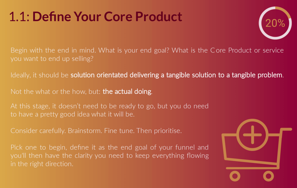 1.1: Core Product Action Guide. Begin with the end in mind. What is your end goal? What is the core product or service you want to end up selling? This product needs to be solution orientated. It's not the what or the how, it's the actual doing (or the Done For You), it delivers a tangible solution to a tangible problem. At this stage, it doesn't need to be ready to go, but you do need to know what it is. Consider this carefully. Brainstorm. Fine tune. Prioritise. Pick one to begin, and define this as the end goal of your funnel.