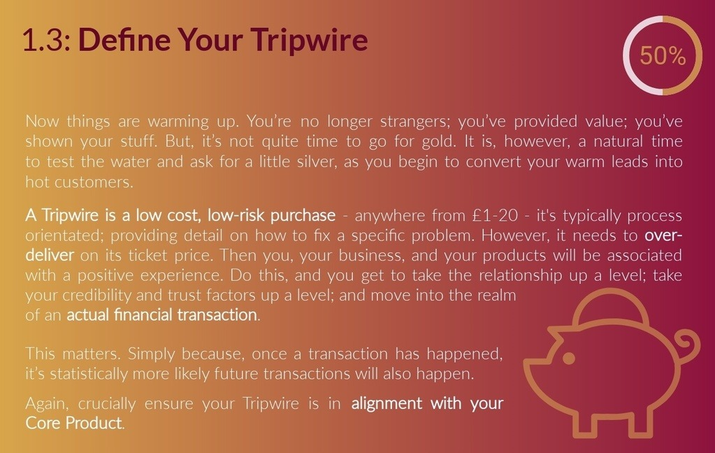 1.3: Tripwire Action Guide & Checklist - Now you're all getting to know each other nicely, things are warming up. You're no longer strangers, you've provided value, you've shown you know your stuff. But, it's not quite time to go for gold. It is however, a natural time in the relationship to take things to the next level. You can test the water and ask for a little silver… A Tripwire is typically a low cost, low risk purchase, anywhere from £1-20, that is process orientated; providing some detail on how to fix a problem. However, it needs to deliver more value than it's ticket price; it needs to over-deliver so you, your business and your products are associated with a positive experience. Do this, and you get to take the relationship up a level, take your credibility and trust factors up a level, and move into the realm of an actual financial transaction. This matters, because once a transaction has taken place, it's statistically much more likely future transactions will also take place. You're taking your warm leads and converting them into a hot customers. Ensure that this product or service is in alignment with your core product.
