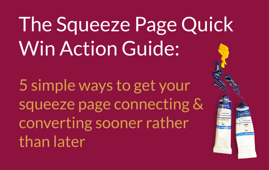 The Squeeze Page Quick Win Action Guide: 5 simple ways to get your squeeze page connecting & converting sooner rather than later.