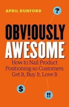 Obviously Awesome. How to nail product positioning so customers get it. Buy it. Love it.