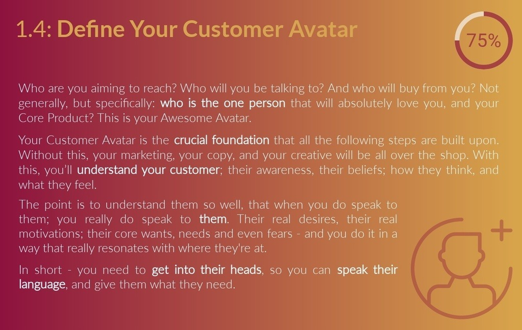Level 1.4.1: Customer Avatar Checklist - Your Avatar is the perfect person you're aiming to reach, who you'll be talking to, and who will buy from you, it represents your target audience. Not generally, but specifically: your perfect customer, client or buyer. The person who is gonna absolutely love your core product. This customer profile is a crucial foundation that every step that follows in the Funnel Framework is built upon. Without this, your marketing, your copy, your creative will be all over the place. But with this customer persona, you'll understand your core customer base; their stage of awareness, the way they think; the way they feel; and where they hang out online. The point is to understand your target market so well - better than they even know themselves, that when you do speak to them; you really do speak to their real desires, motivations, wants and needs - and you do it in language that they understand.