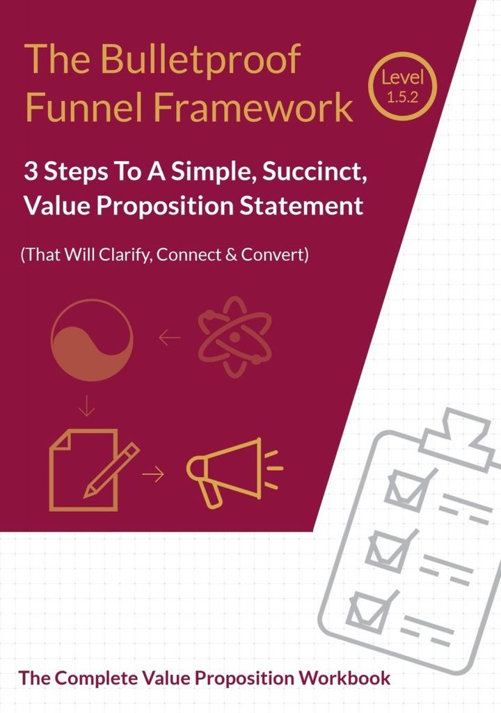 The Bulletproof Funnel Framework Level 1.5.2. 3 Steps To A Simple, Succinct, Value Proposition Statement (that will clarify, connect & convert). The Complete Customer Specific Value Proposition Workbook.
