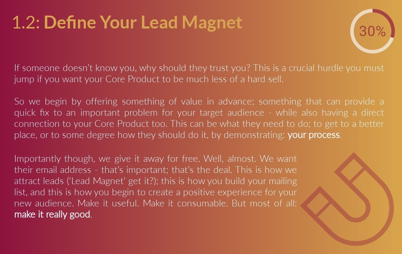 1.2: Define Your Lead Magnet Action Guide - You get there through gradual, logical progression. A cold audience doesn't know you, and so have no reason to trust you (get over it). If you immediately begin to push your core product, you'll have an uphill battle on your hands. So we begin by offering something of value; something that can provide a quick fix to an important problem for your target audience - while also having a direct connection to your core product. This can be what they need to do or to some degree how to do it (much like this Framework you're reading right now). Most importantly though, we give this away for free. Well, almost. We do want their email address - that's the deal. This is how we attract leads ('Lead Magnet' get it?); his is how you build your mailing list; this is how you begin to build a positive relationship with your new audience. Make it useful. Make it consumable. But most of all: make it really, really good.