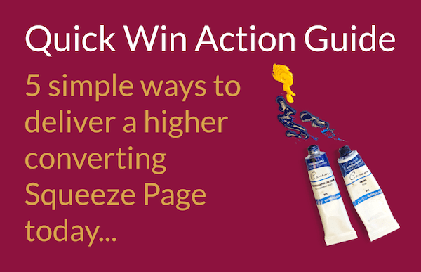 Quick Win Action Guide: 5 simple ways to deliver a higher converting squeeze page today...